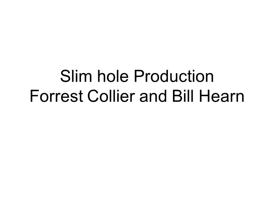 Slim hole Production Forrest Collier and Bill Hearn