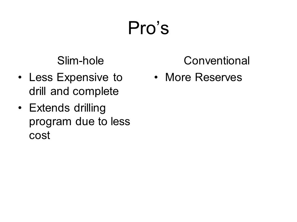 Pros Slim-hole Less Expensive to drill and complete Extends drilling program due to less cost Conventional More Reserves