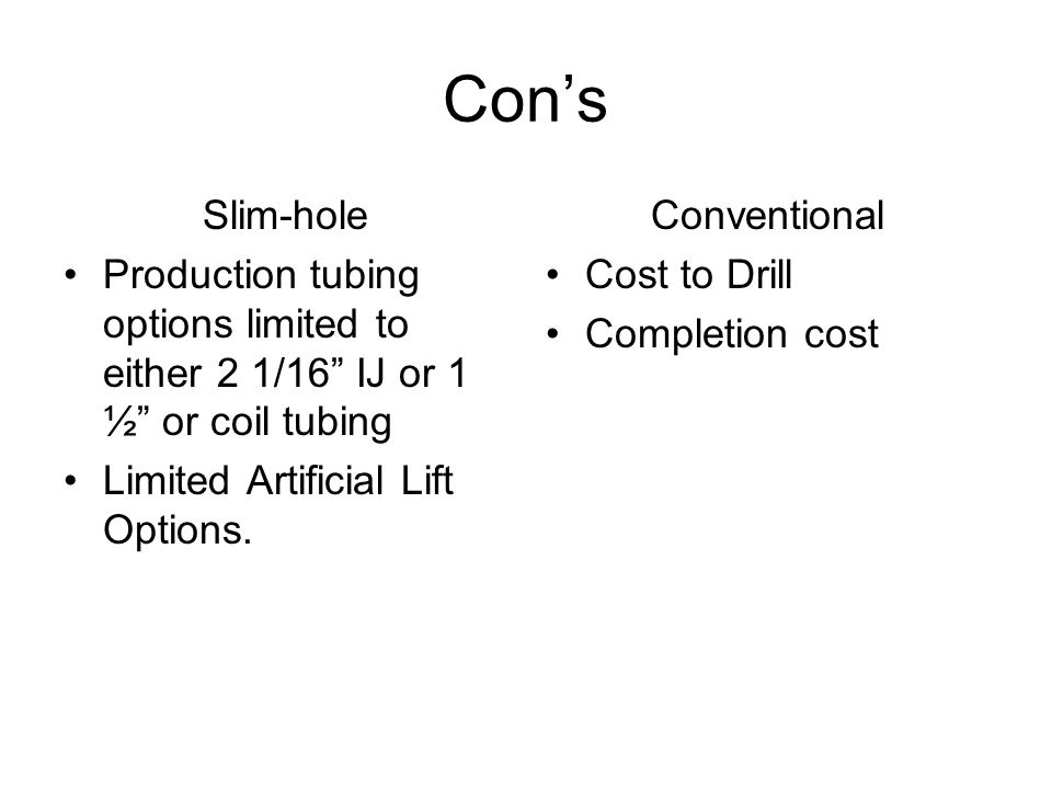 Cons Slim-hole Production tubing options limited to either 2 1/16 IJ or 1 ½ or coil tubing Limited Artificial Lift Options.