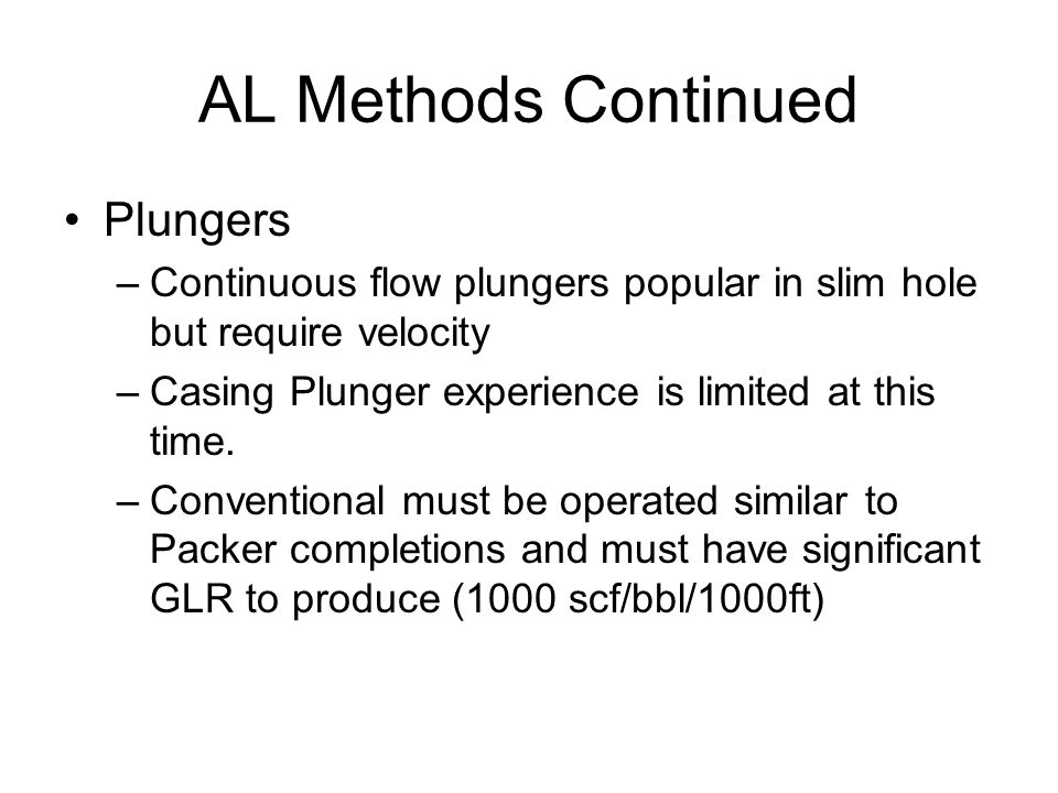 AL Methods Continued Plungers –Continuous flow plungers popular in slim hole but require velocity –Casing Plunger experience is limited at this time.