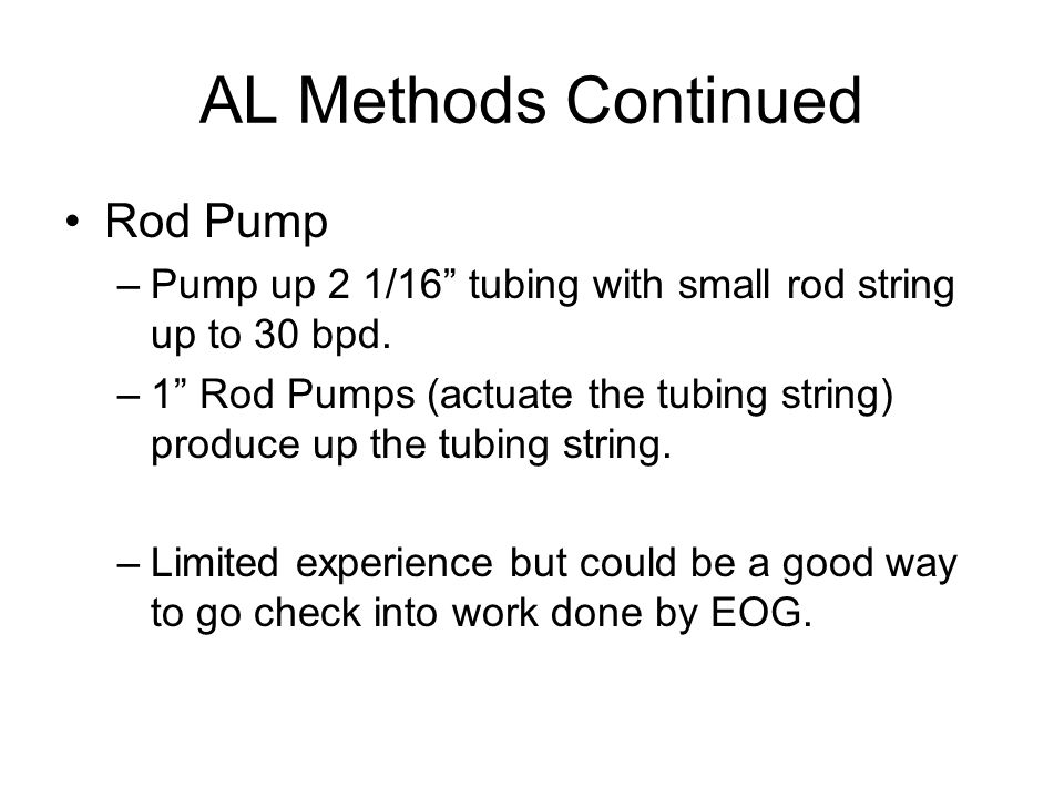 AL Methods Continued Rod Pump –Pump up 2 1/16 tubing with small rod string up to 30 bpd.
