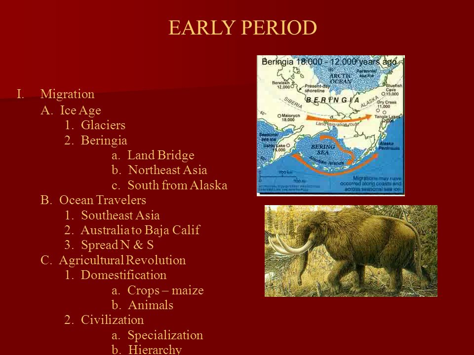 EARLY PERIOD I.Migration A. Ice Age 1. Glaciers 2. Beringia a. Land Bridge b. Northeast Asia c. South from Alaska B. Ocean Travelers 1. Southeast Asia
