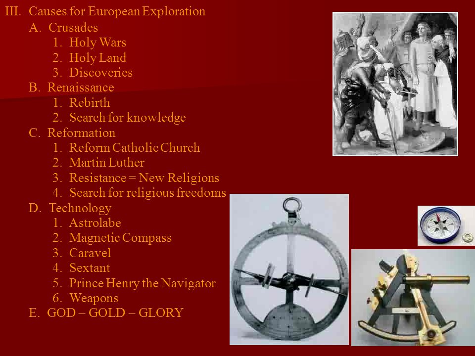 III.Causes for European Exploration A. Crusades 1. Holy Wars 2. Holy Land 3. Discoveries B. Renaissance 1. Rebirth 2. Search for knowledge C. Reformat