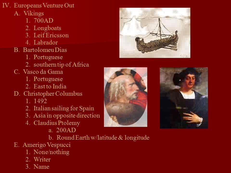 IV.Europeans Venture Out A. Vikings 1. 700AD 2. Longboats 3. Leif Ericsson 4. Labrador B. Bartolomeu Dias 1. Portuguese 2. southern tip of Africa C. V