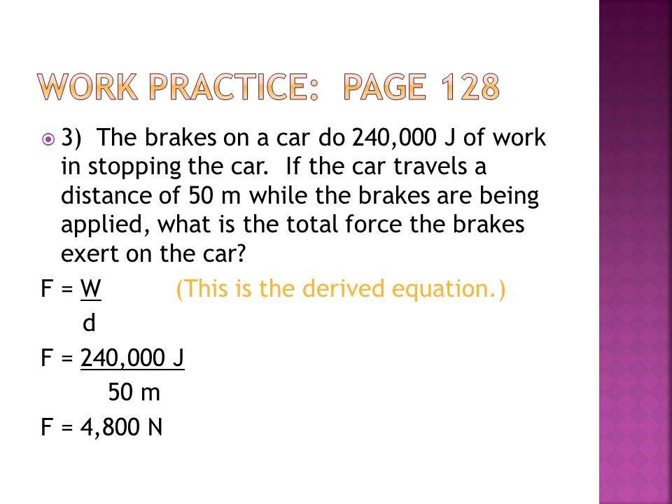 3) The brakes on a car do 240,000 J of work in stopping the car. If the car travels a distance of 50 m while the brakes are being applied, what is the