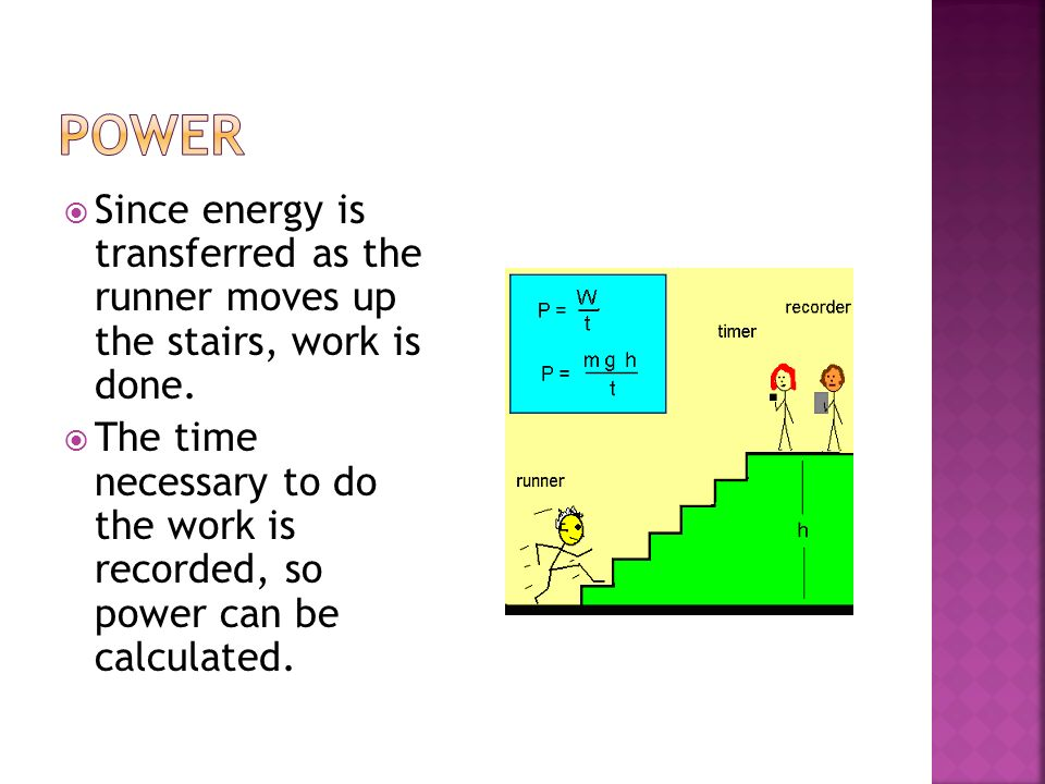 Since energy is transferred as the runner moves up the stairs, work is done. The time necessary to do the work is recorded, so power can be calculated