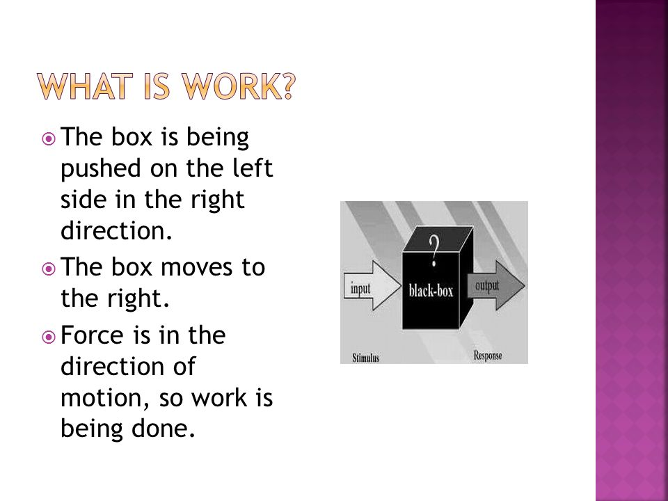 The box is being pushed on the left side in the right direction. The box moves to the right. Force is in the direction of motion, so work is being don