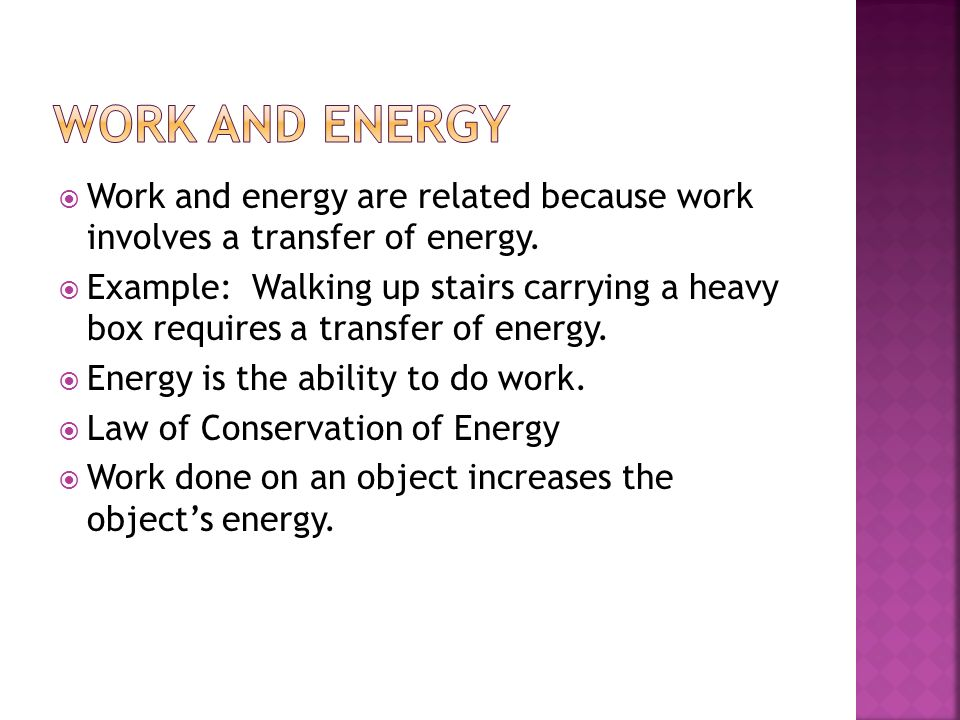 Work and energy are related because work involves a transfer of energy. Example: Walking up stairs carrying a heavy box requires a transfer of energy.