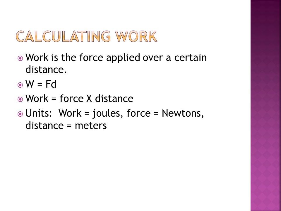 Work is the force applied over a certain distance. W = Fd Work = force X distance Units: Work = joules, force = Newtons, distance = meters