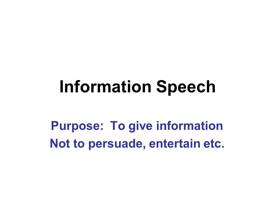 Information Speech Purpose: To give information Not to persuade, entertain etc.