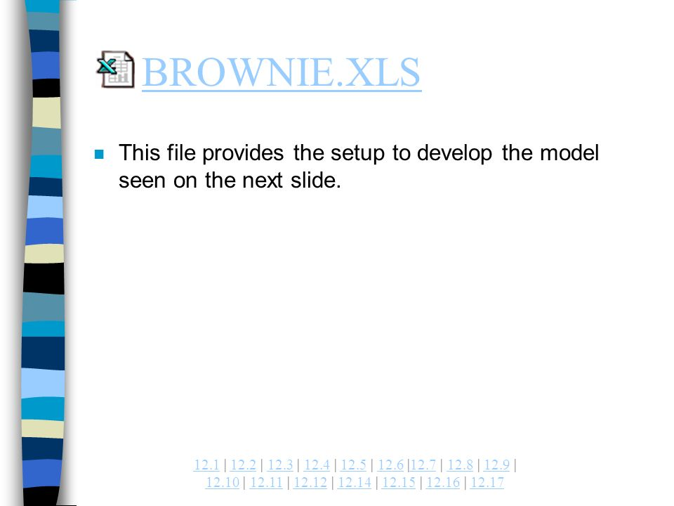 | 12.2 | 12.3 | 12.4 | 12.5 | 12.6 |12.7 | 12.8 | 12.9 | | | | | | | BROWNIE.XLS n This file provides the setup to develop the model seen on the next slide.