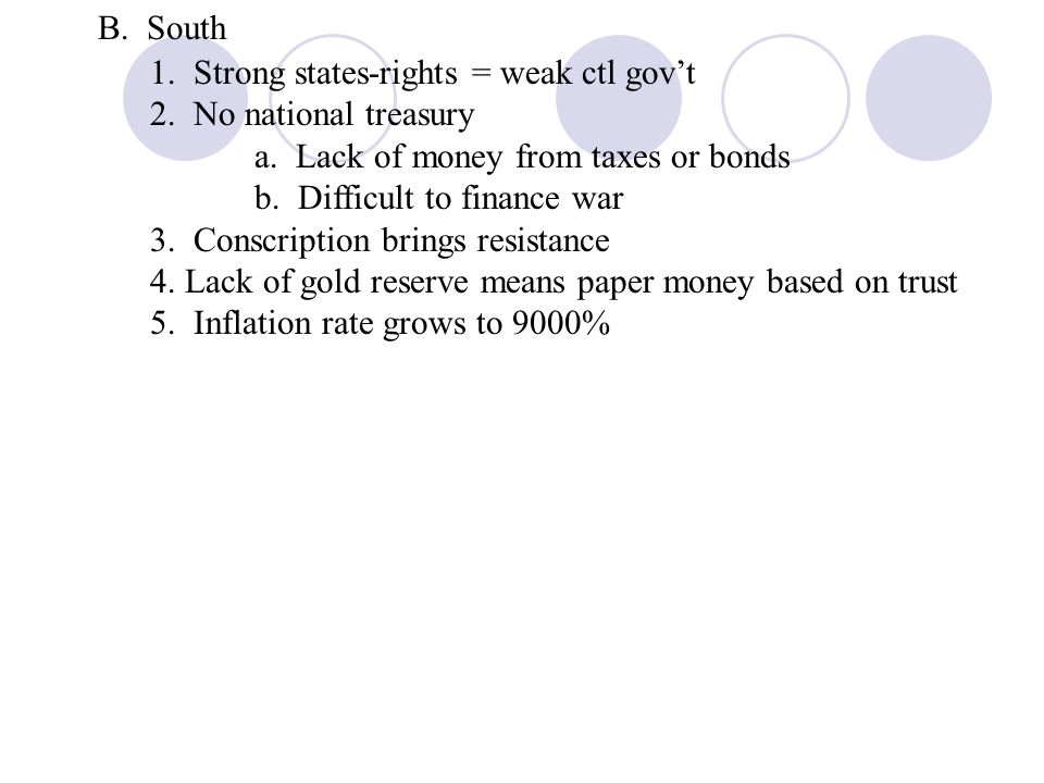 B. South 1. Strong states-rights = weak ctl govt 2. No national treasury a. Lack of money from taxes or bonds b. Difficult to finance war 3. Conscript
