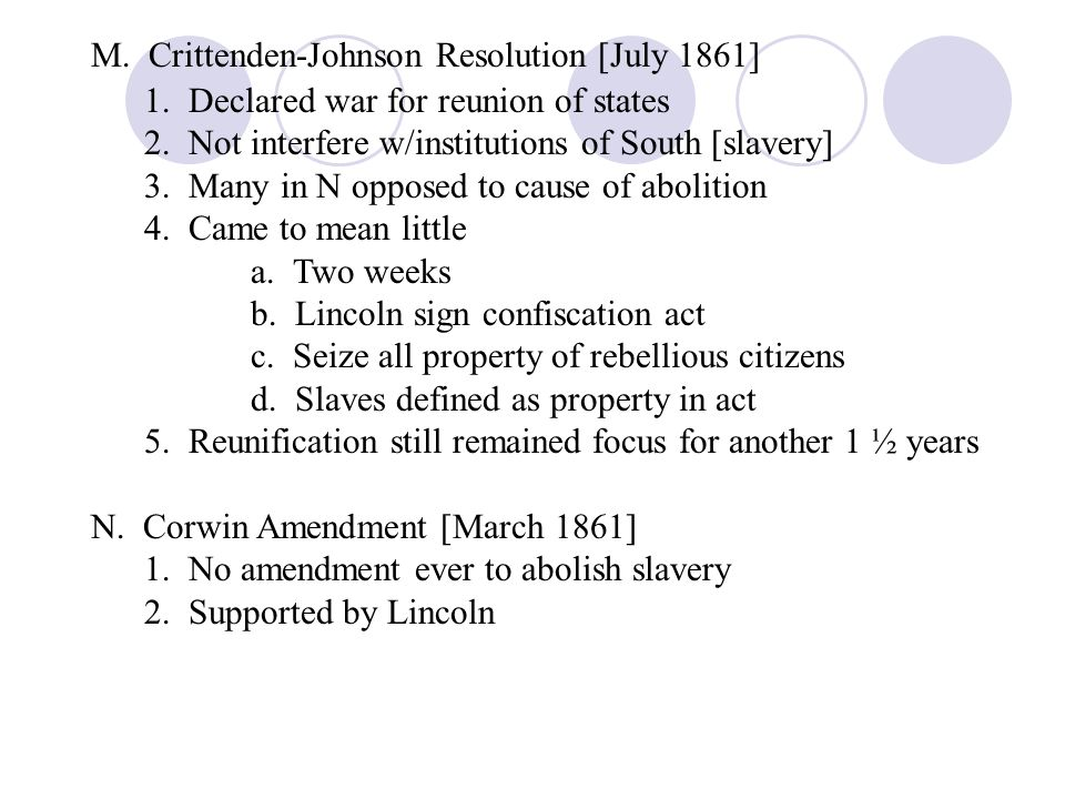 M. Crittenden-Johnson Resolution [July 1861] 1. Declared war for reunion of states 2. Not interfere w/institutions of South [slavery] 3. Many in N opp