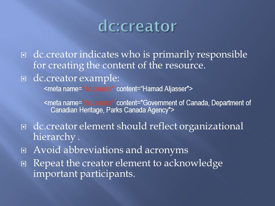dc.creator indicates who is primarily responsible for creating the content of the resource.
