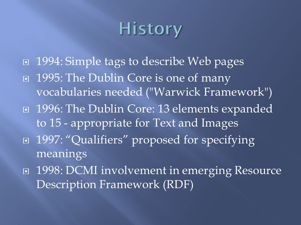 1994: Simple tags to describe Web pages 1995: The Dublin Core is one of many vocabularies needed ( Warwick Framework ) 1996: The Dublin Core: 13 elements expanded to 15 - appropriate for Text and Images 1997: Qualifiers proposed for specifying meanings 1998: DCMI involvement in emerging Resource Description Framework (RDF)
