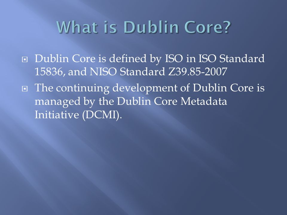 Dublin Core is defined by ISO in ISO Standard 15836, and NISO Standard Z The continuing development of Dublin Core is managed by the Dublin Core Metadata Initiative (DCMI).