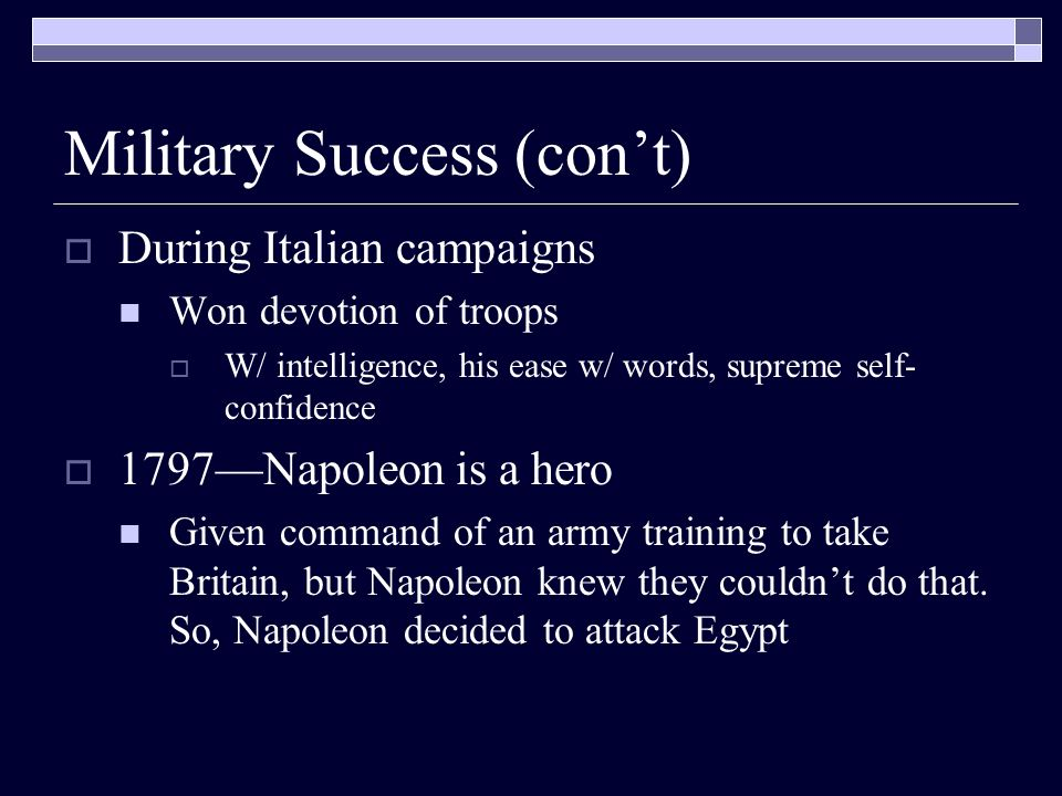 Military Success (cont) During Italian campaigns Won devotion of troops W/ intelligence, his ease w/ words, supreme self- confidence 1797Napoleon is a