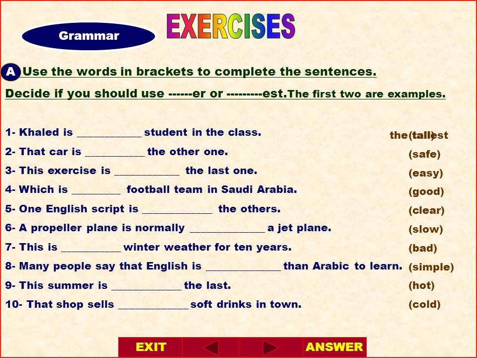 A- Use the words in brackets to complete the sentences. Decide if you should use ------er or ---------est. The first two are examples. 1- Khaled is __