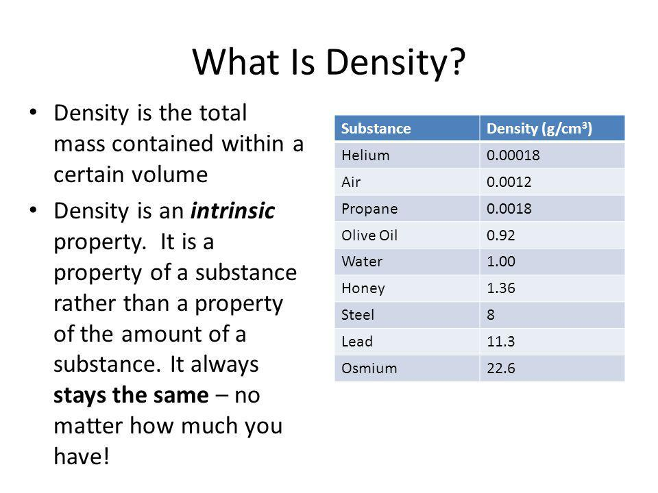 What Is Density? Density is the total mass contained within a certain volume Density is an intrinsic property. It is a property of a substance rather