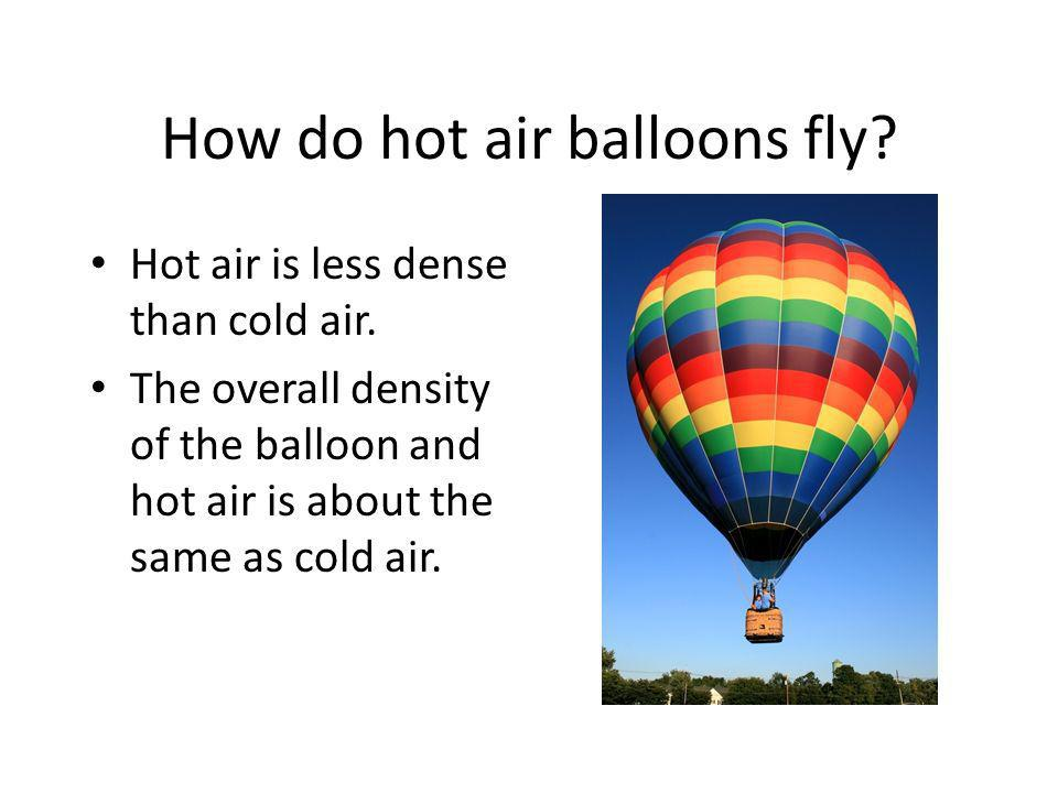 How do hot air balloons fly? Hot air is less dense than cold air. The overall density of the balloon and hot air is about the same as cold air.