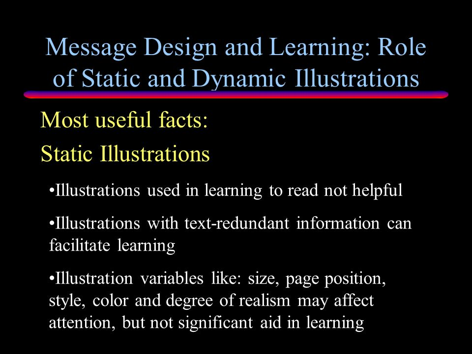 Message Design and Learning: Role of Static and Dynamic Illustrations Static Pictures Learning & Cognition Findings: Static visual illustrations can f