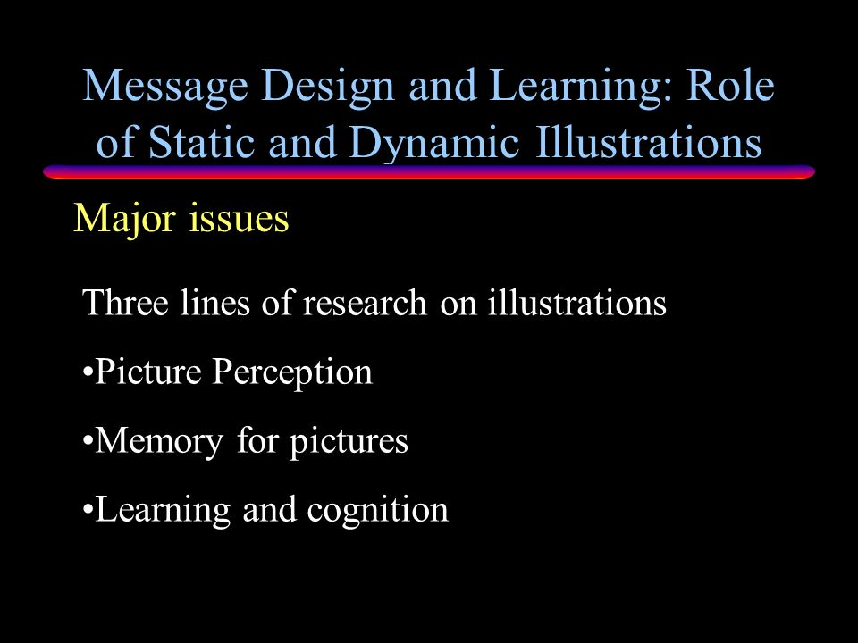 Message Design and Learning: Role of Static and Dynamic Illustrations Purpose of Chapter Introduce ID researchers in message creation to primary theor