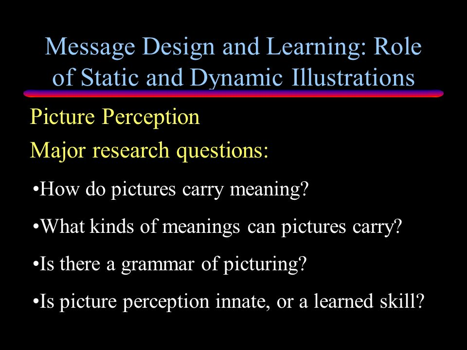 Message Design and Learning: Role of Static and Dynamic Illustrations Major issues Three lines of research on illustrations Picture Perception Memory
