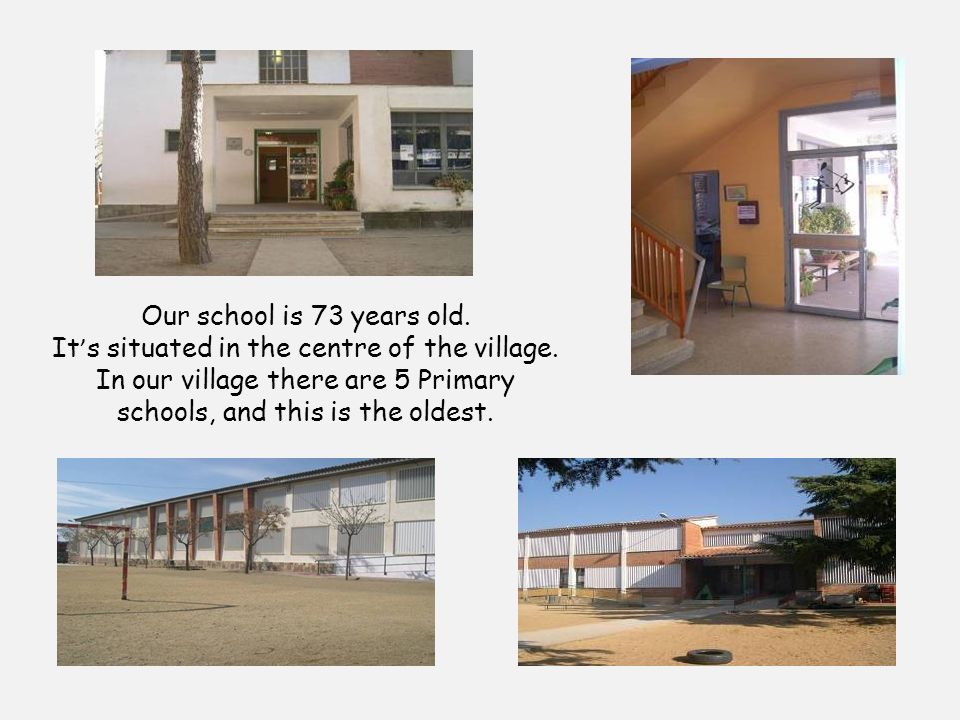 Our school is 73 years old. It s situated in the centre of the village.