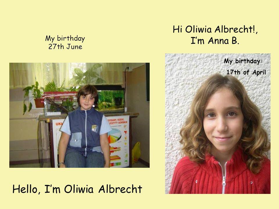 Hi Oliwia Albrecht!, Im Anna B. My birthday: 17th of April My birthday 27th June Hello, Im Oliwia Albrecht