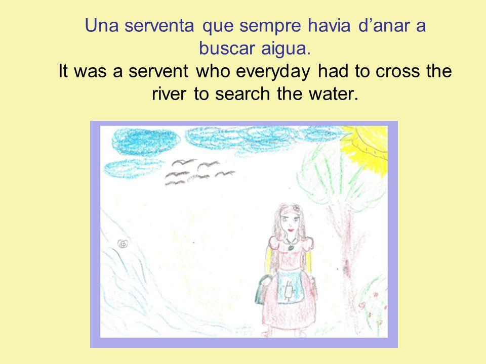 Una serventa que sempre havia danar a buscar aigua. It was a servent who everyday had to cross the river to search the water.