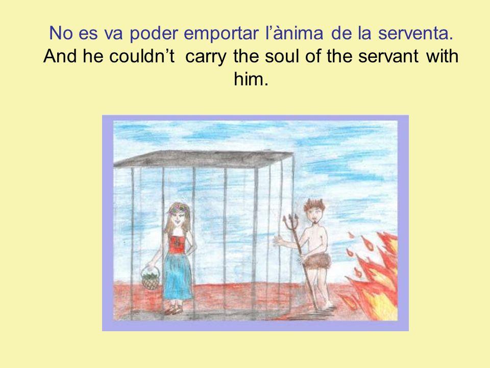 No es va poder emportar lànima de la serventa. And he couldnt carry the soul of the servant with him.