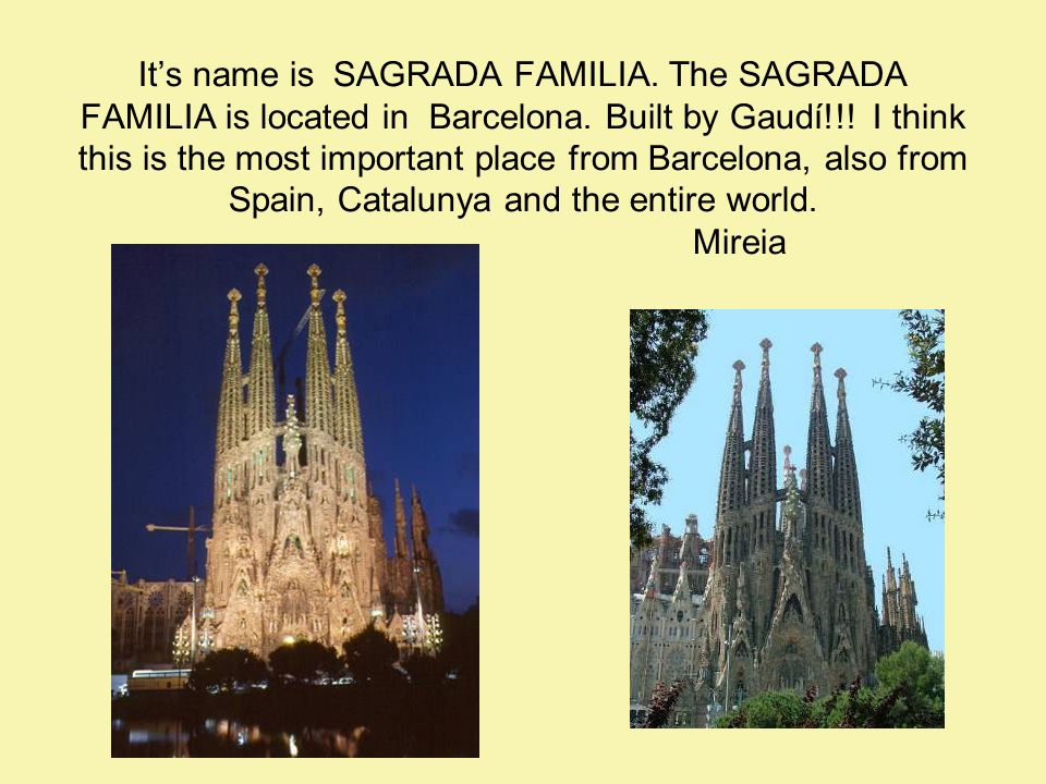 Its name is SAGRADA FAMILIA. The SAGRADA FAMILIA is located in Barcelona.
