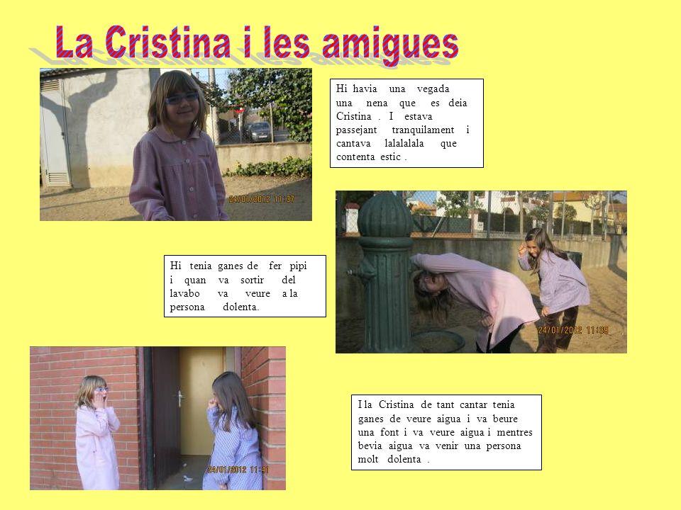 Hi havia una vegada una nena que es deia Cristina. I estava passejant tranquilament i cantava lalalalala que contenta estic. I la Cristina de tant can