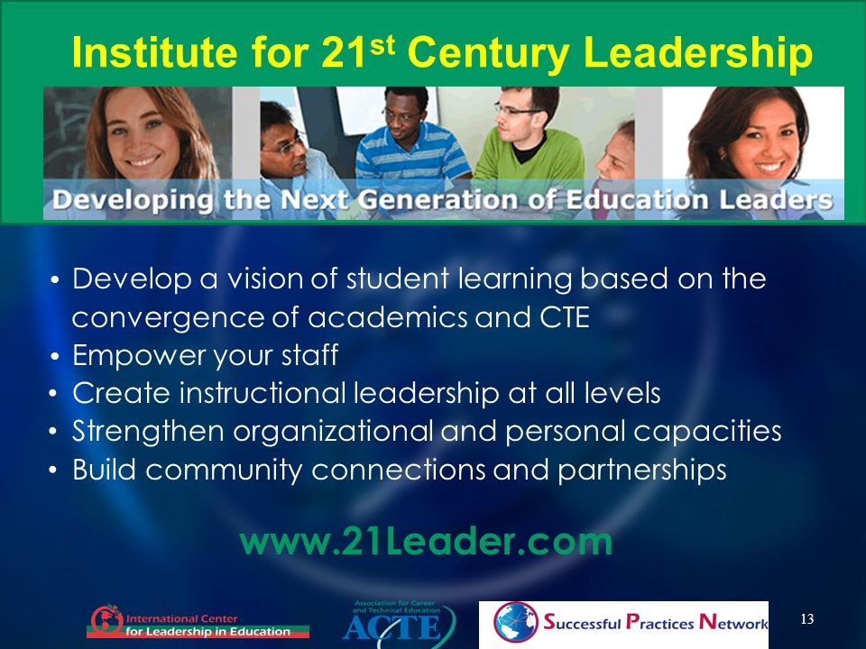 Institute for 21 st Century Leadership 13 Develop a vision of student learning based on the convergence of academics and CTE Empower your staff Create