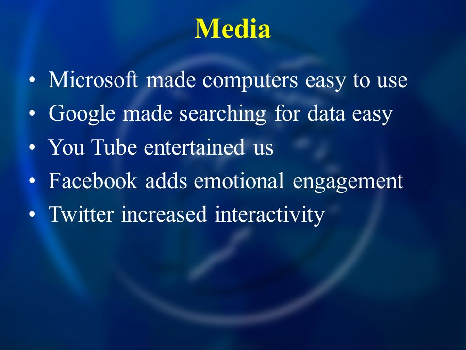 Media Microsoft made computers easy to use Google made searching for data easy You Tube entertained us Facebook adds emotional engagement Twitter incr