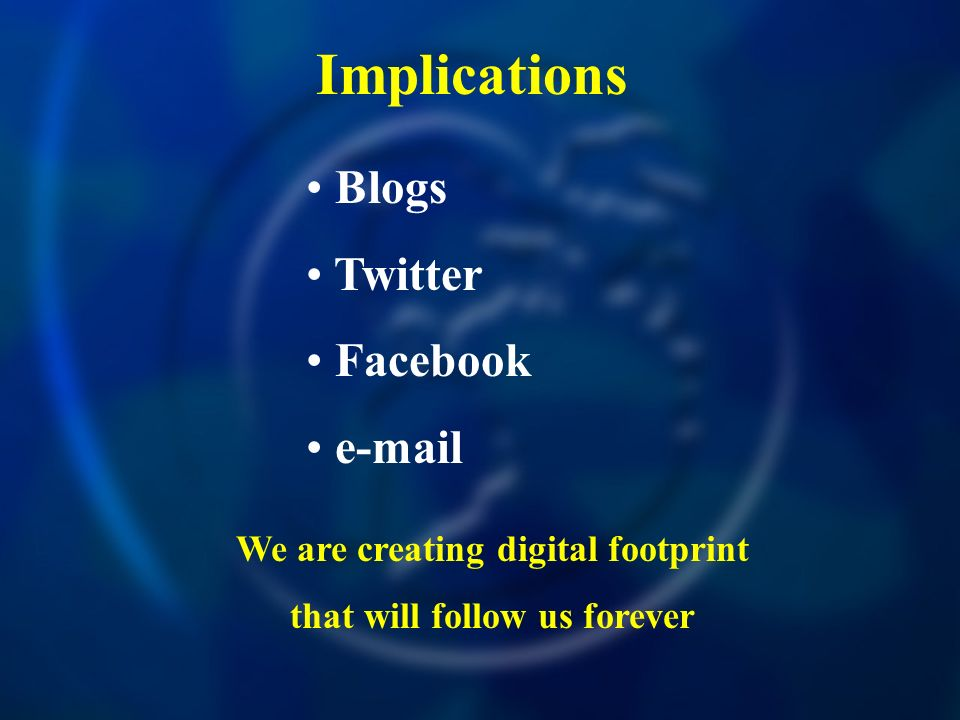 Implications Blogs Twitter Facebook e-mail We are creating digital footprint that will follow us forever