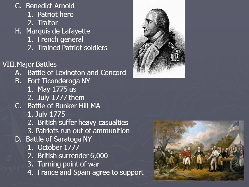 G. Benedict Arnold 1. Patriot hero 2. Traitor H. Marquis de Lafayette 1. French general 2. Trained Patriot soldiers VIII.Major Battles A.Battle of Lex