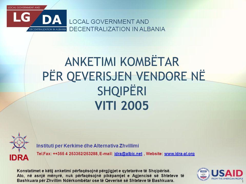 LOCAL GOVERNMENT AND DECENTRALIZATION IN ALBANIA IDRA Instituti per Kerkime dhe Alternativa Zhvillimi Tel.Fax: ++355 4 253352/253288, E-mail: idra@albic.net, Website: www.idra-al.orgidra@albic.netwww.idra-al.org 1 ANKETIMI KOMBËTAR PËR QEVERISJEN VENDORE NË SHQIPËRI VITI 2005 Konstatimet e këtij anketimi përfaqësojnë përgjigjet e qytetarëve të Shqipërisë.