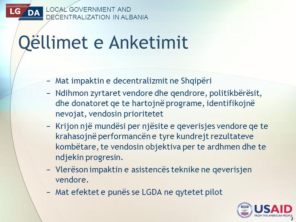 LOCAL GOVERNMENT AND DECENTRALIZATION IN ALBANIA 2 Qëllimet e Anketimit Mat impaktin e decentralizmit ne Shqipëri Ndihmon zyrtaret vendore dhe qendrore, politikbërësit, dhe donatoret qe te hartojnë programe, identifikojnë nevojat, vendosin prioritetet Krijon një mundësi per njësite e qeverisjes vendore qe te krahasojnë performancën e tyre kundrejt rezultateve kombëtare, te vendosin objektiva per te ardhmen dhe te ndjekin progresin.