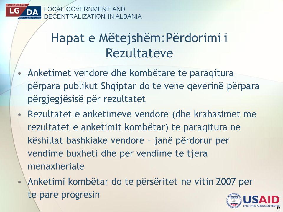 LOCAL GOVERNMENT AND DECENTRALIZATION IN ALBANIA 27 Hapat e Mëtejshëm:Përdorimi i Rezultateve Anketimet vendore dhe kombëtare te paraqitura përpara publikut Shqiptar do te vene qeverinë përpara përgjegjësisë për rezultatet Rezultatet e anketimeve vendore (dhe krahasimet me rezultatet e anketimit kombëtar) te paraqitura ne këshillat bashkiake vendore – janë përdorur per vendime buxheti dhe per vendime te tjera menaxheriale Anketimi kombëtar do te përsëritet ne vitin 2007 per te pare progresin