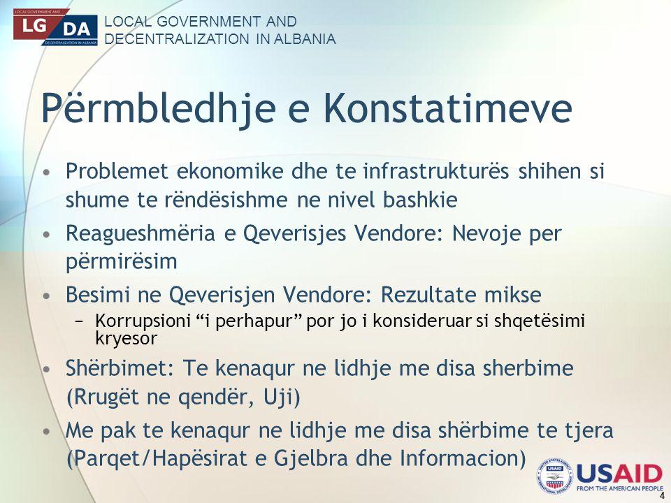 LOCAL GOVERNMENT AND DECENTRALIZATION IN ALBANIA 4 Përmbledhje e Konstatimeve Problemet ekonomike dhe te infrastrukturës shihen si shume te rëndësishme ne nivel bashkie Reagueshmëria e Qeverisjes Vendore: Nevoje per përmirësim Besimi ne Qeverisjen Vendore: Rezultate mikse Korrupsioni i perhapur por jo i konsideruar si shqetësimi kryesor Shërbimet: Te kenaqur ne lidhje me disa sherbime (Rrugët ne qendër, Uji) Me pak te kenaqur ne lidhje me disa shërbime te tjera (Parqet/Hapësirat e Gjelbra dhe Informacion)
