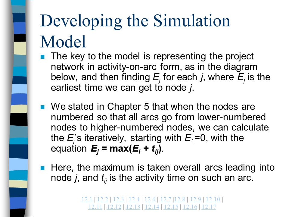 | 12.2 | 12.3 | 12.4 | 12.6 | 12.7 |12.8 | 12.9 | | | | | | | | Developing the Simulation Model n The key to the model is representing the project network in activity-on-arc form, as in the diagram below, and then finding E j for each j, where E j is the earliest time we can get to node j.