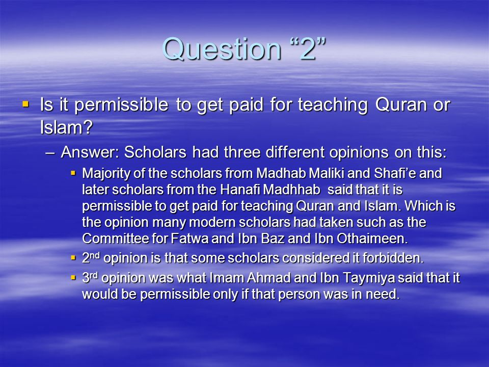 Question 2 Is it permissible to get paid for teaching Quran or Islam? Is it permissible to get paid for teaching Quran or Islam? –Answer: Scholars had