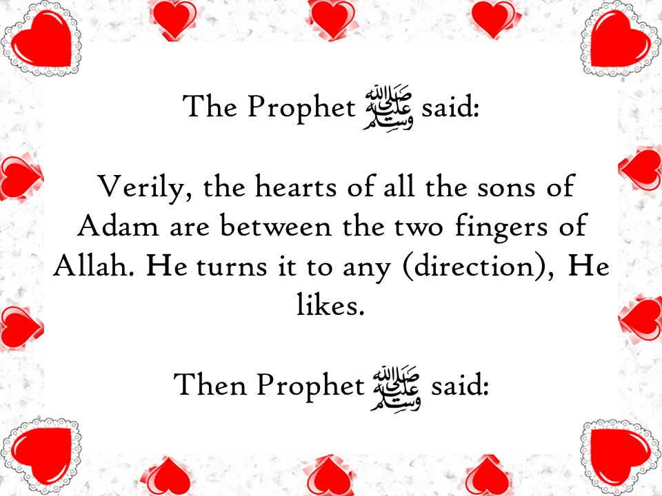 The Prophet said: Verily, the hearts of all the sons of Adam are between the two fingers of Allah.