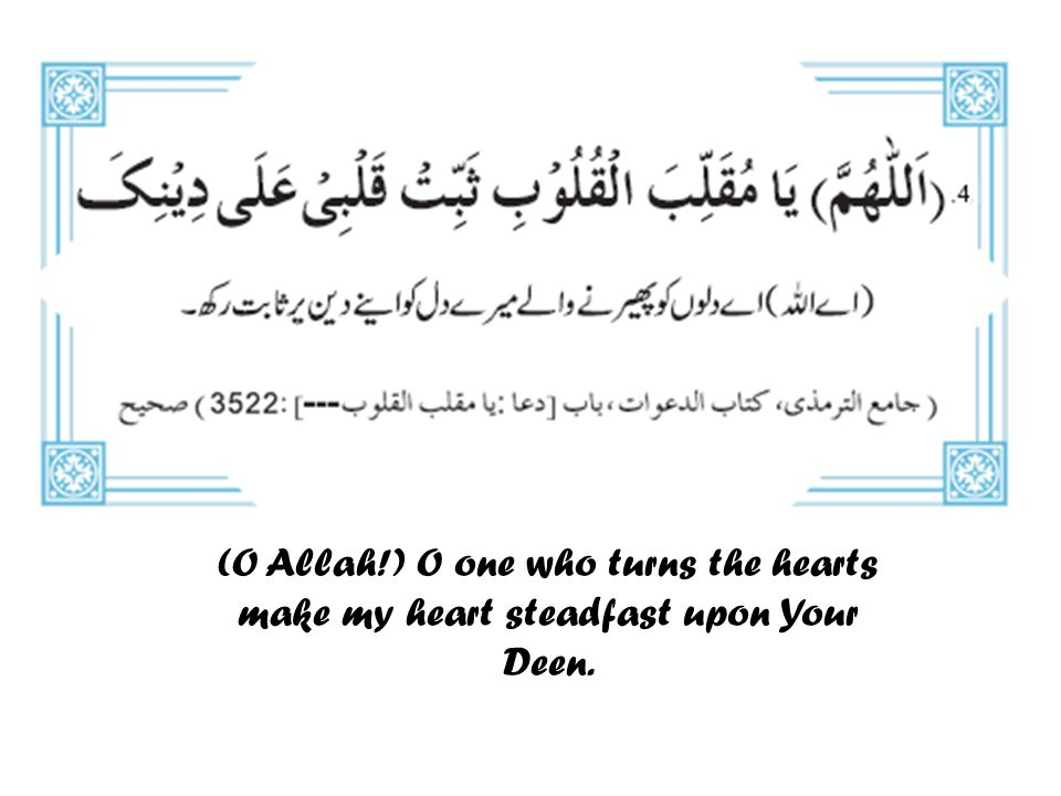 (O Allah!) O one who turns the hearts make my heart steadfast upon Your Deen.