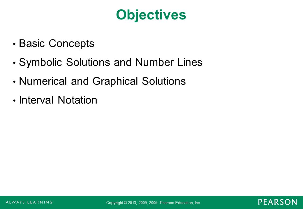 Copyright © 2013, 2009, 2005 Pearson Education, Inc. Objectives Basic Concepts Symbolic Solutions and Number Lines Numerical and Graphical Solutions I