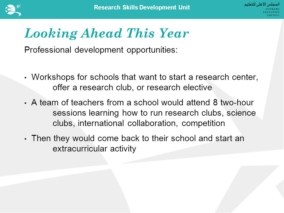 Research Skills Development Unit Looking Ahead This Year Professional development opportunities: Workshops for schools that want to start a research center, offer a research club, or research elective A team of teachers from a school would attend 8 two-hour sessions learning how to run research clubs, science clubs, international collaboration, competition Then they would come back to their school and start an extracurricular activity