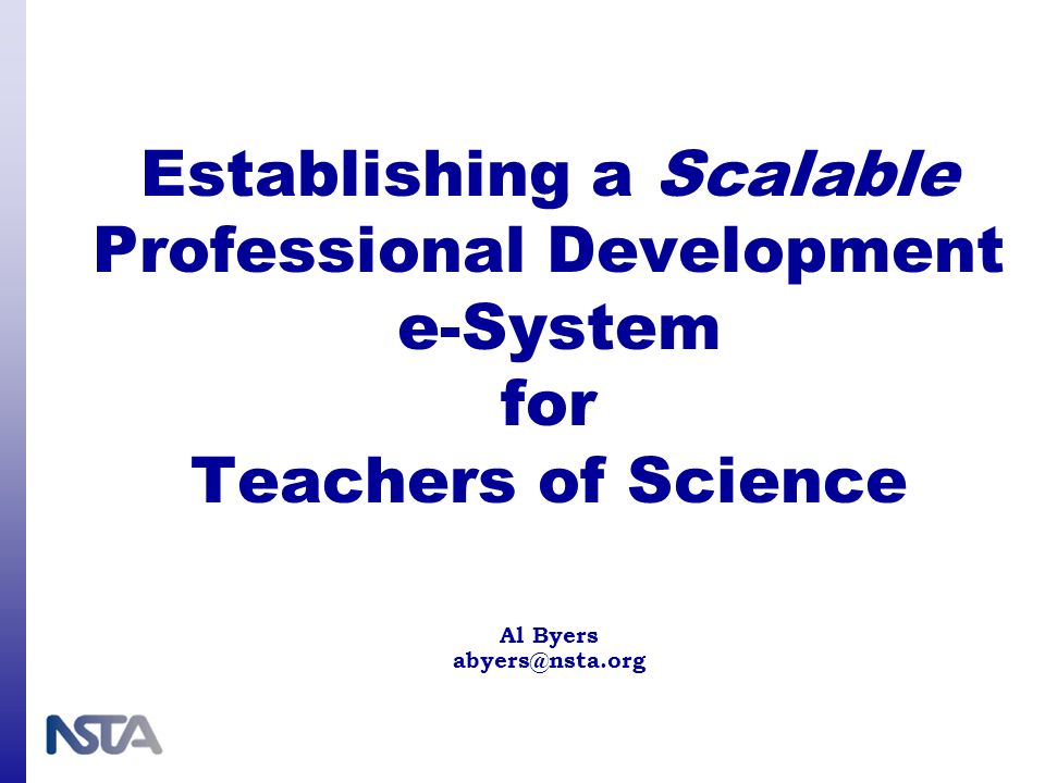 Establishing a Scalable Professional Development e-System for Teachers of Science Al Byers abyers@nsta.org