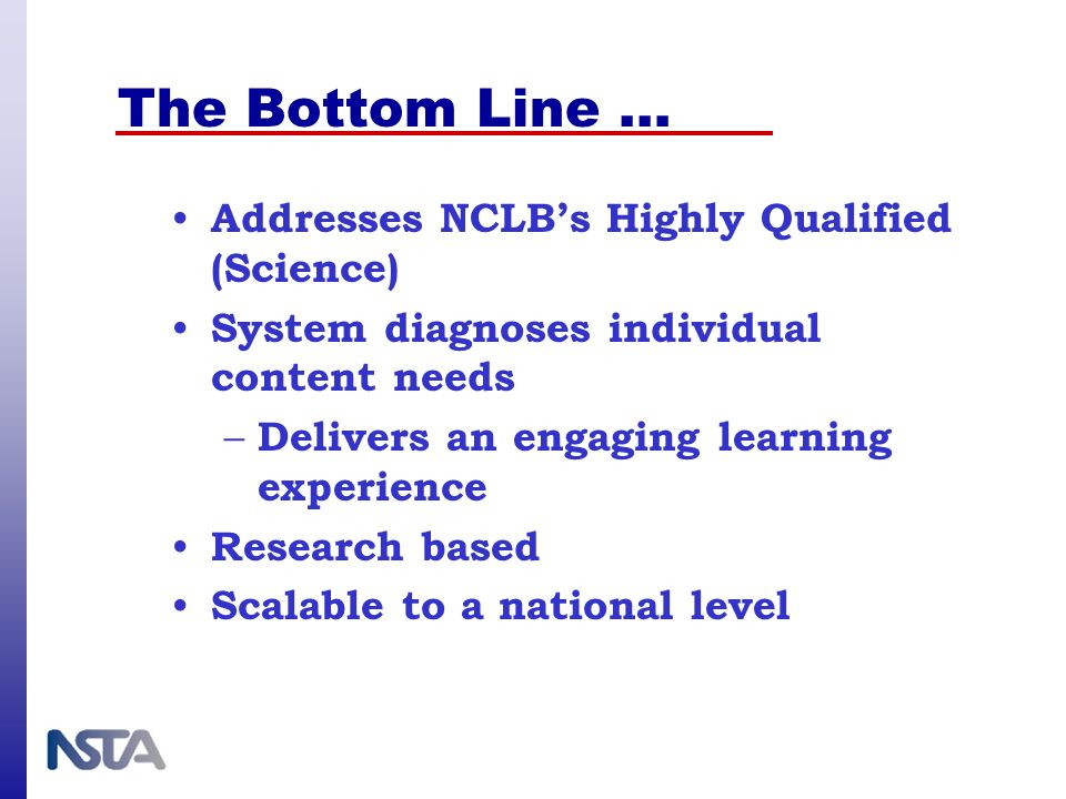 The Bottom Line … Addresses NCLBs Highly Qualified (Science) System diagnoses individual content needs – Delivers an engaging learning experience Rese