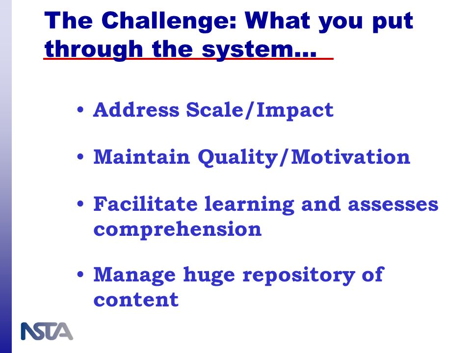 The Challenge: What you put through the system… Address Scale/Impact Facilitate learning and assesses comprehension Maintain Quality/Motivation Manage